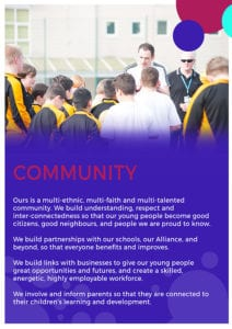 Ours is a multi-ethnic, multi-faith and multi-talented community. We build understanding, respect and inter-connectedness so that our young people become good citizens, good neighbours, and people we are proud to know. We build partnerships with our schools, our Alliance, and beyond, so that everyone benefits and improves. We build links with businesses to give our young people great opportunities and futures, and create a skilled, energetic, highly employable workforce. We involve and inform parents so that they are connected to their children's learning and development.